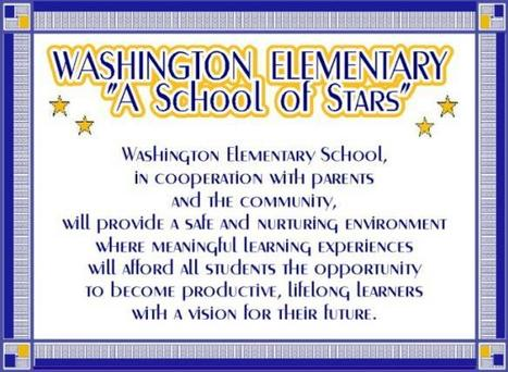 "Washington Elementary ""A School of Stars"": Washington Elementary School, in cooperation with parents and the community, will provide a safe and nurturing environment where meaningful learning experiences will afford all students the opportunity to become productive, lifelong learners with a vision for their lifetime."